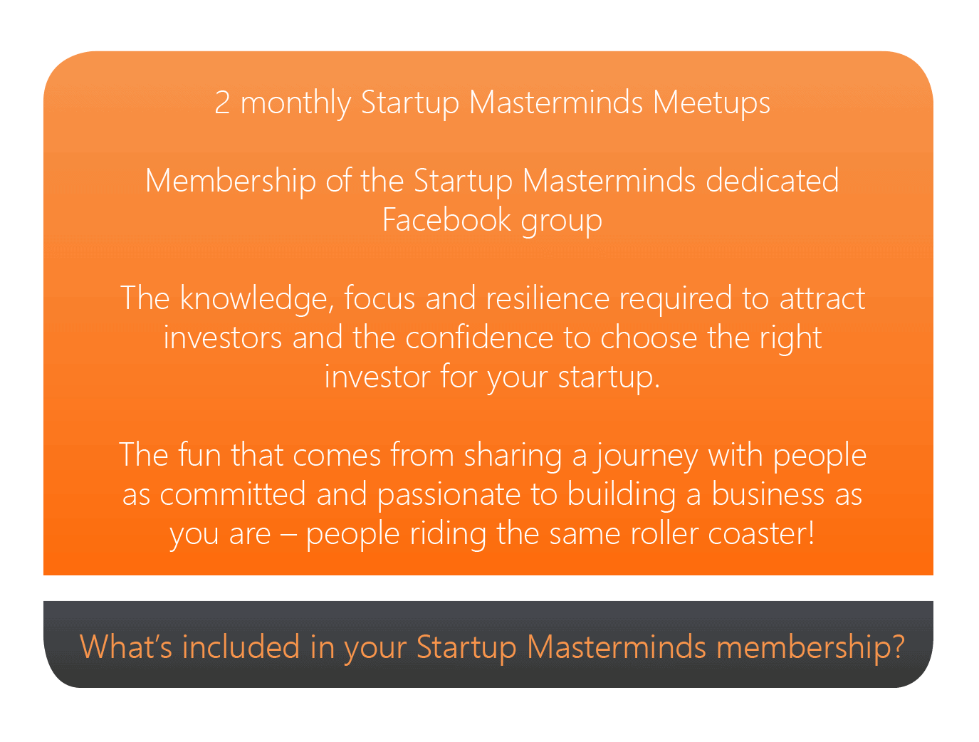 Included in your Startup Masterminds membership is: 2 monthly Startup Mastermind meetups Membership of the Startup Masterminds dedicated Facebook group The knowledge, focus and resilience required to get your business to traction and the confidence to choose the right investor for your startup The fun that comes from sharing a journey with people as committed and passionate as you are!