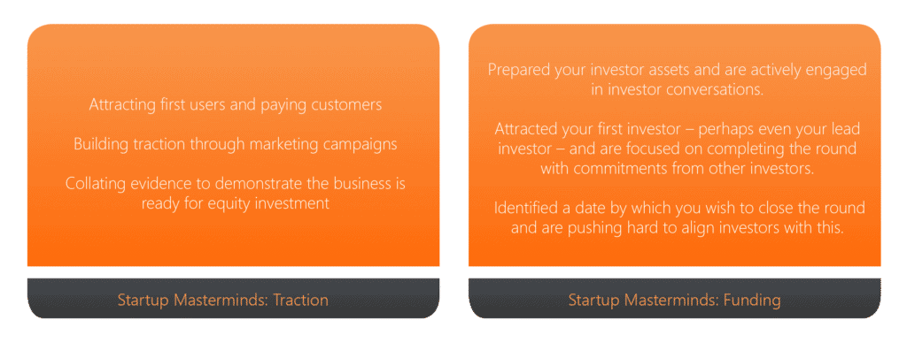 Startup Masterminds Traction is for founders who have launched their startup and are focused on building traction. Startup Masterminds Funding is for founders who are actively raising investment and closing a funding round
